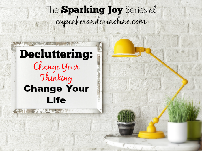 Decluttering Change your thinking and change your life. The Sparking Joy Series at cupcakesandcrinoline.com