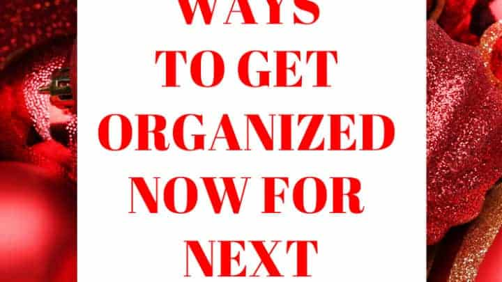 10 Easy Ways to Get Organized NOW for Next Christmas