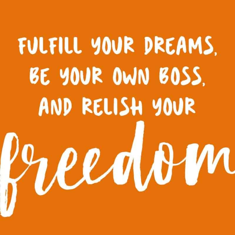 Fulfill your dreams, be your own boss, and relish your freedom