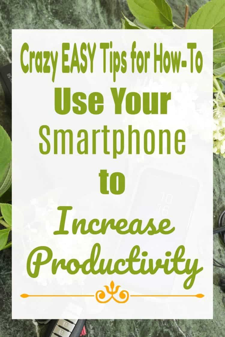 Crazy Easy Tips for How-To Use Your Smartphone to Increase Productivity