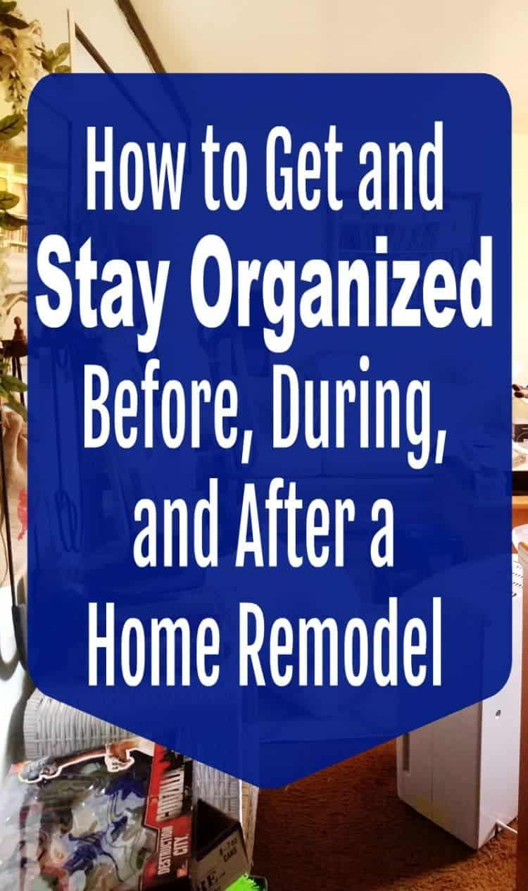 How to Get and Stay Organized Before, During, and After a Home Remodel.